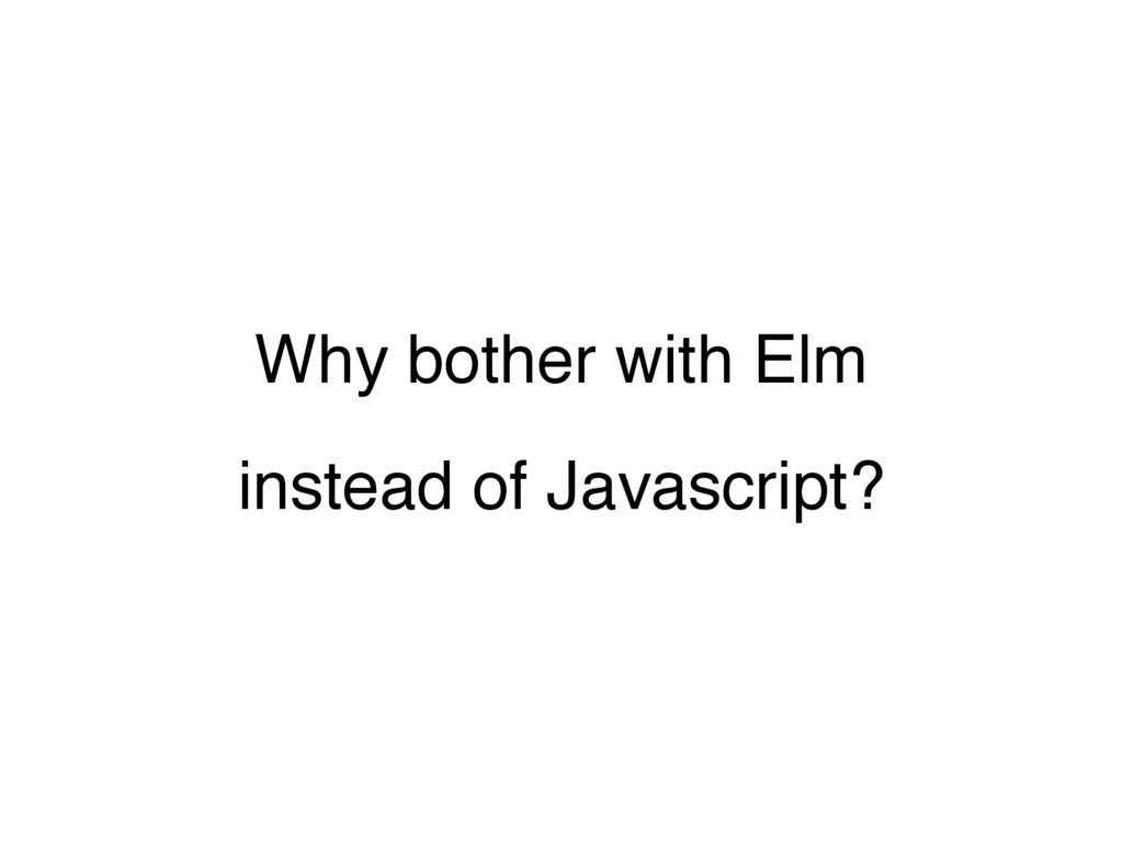 Why bother with Elm instead of Javascript?
