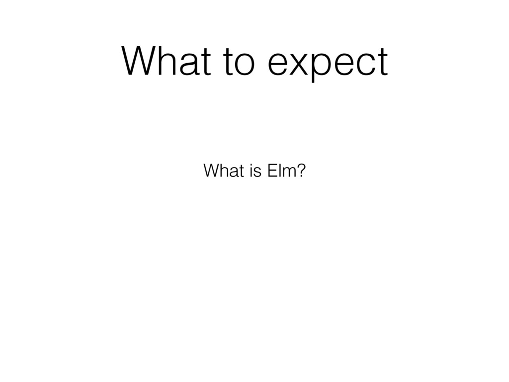 What to expect What is Elm?