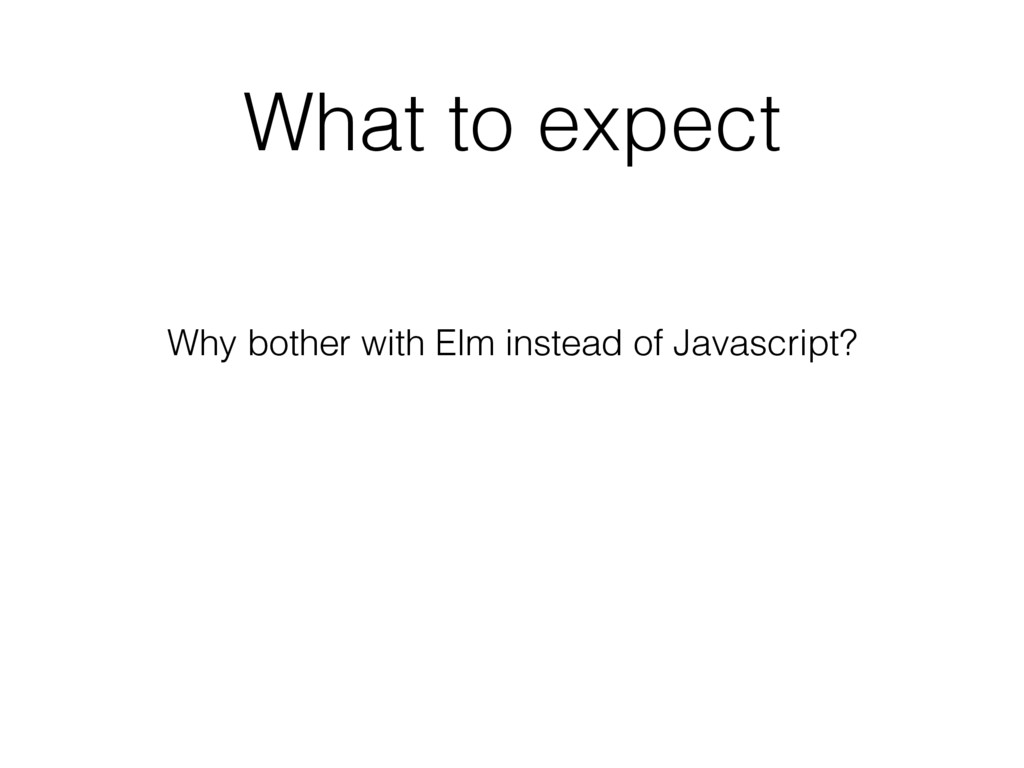 What to expect Why bother with Elm instead of J...