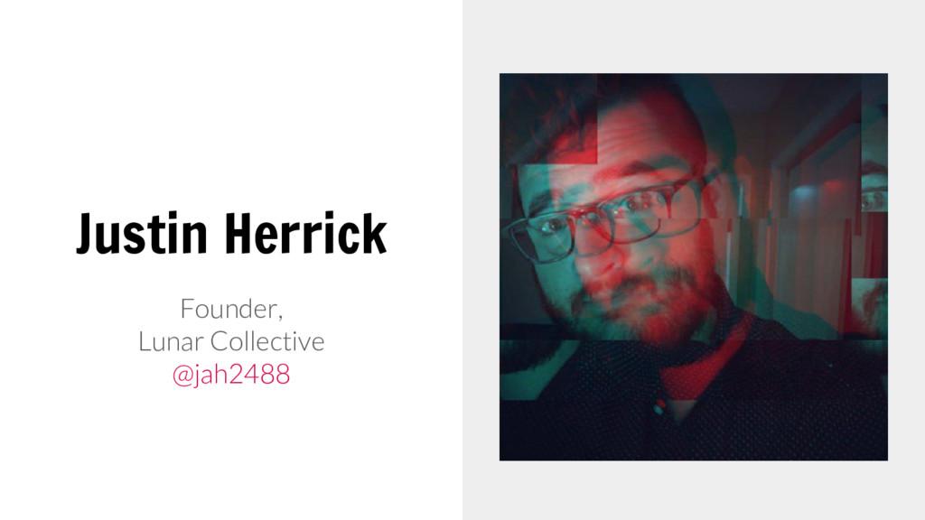 Justin Herrick Founder, Lunar Collective @jah24...