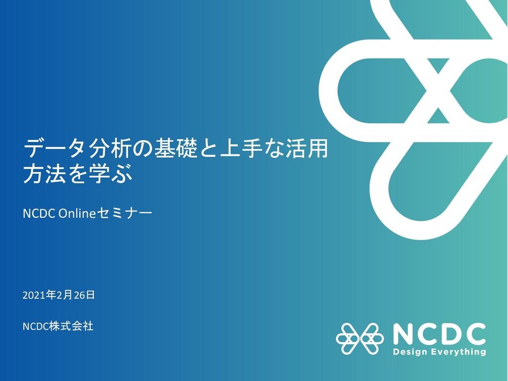 データ分析の基礎と上手な活用 方法を学ぶ NCDC Onlineセミナー 2021年2月26日...