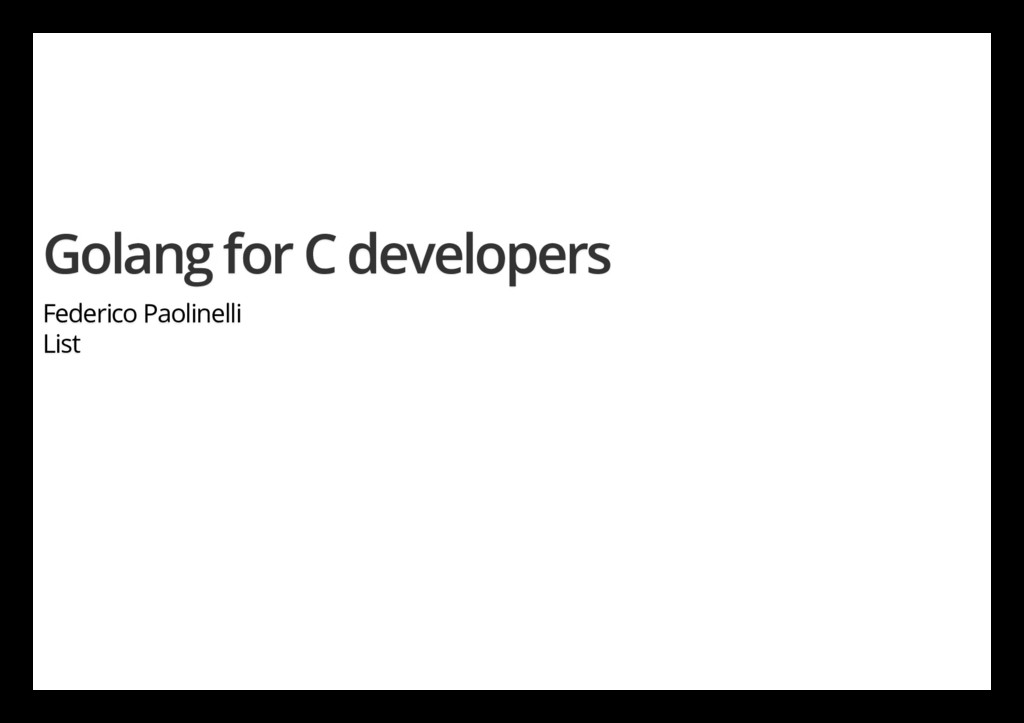 Golang for C developers Federico Paolinelli List