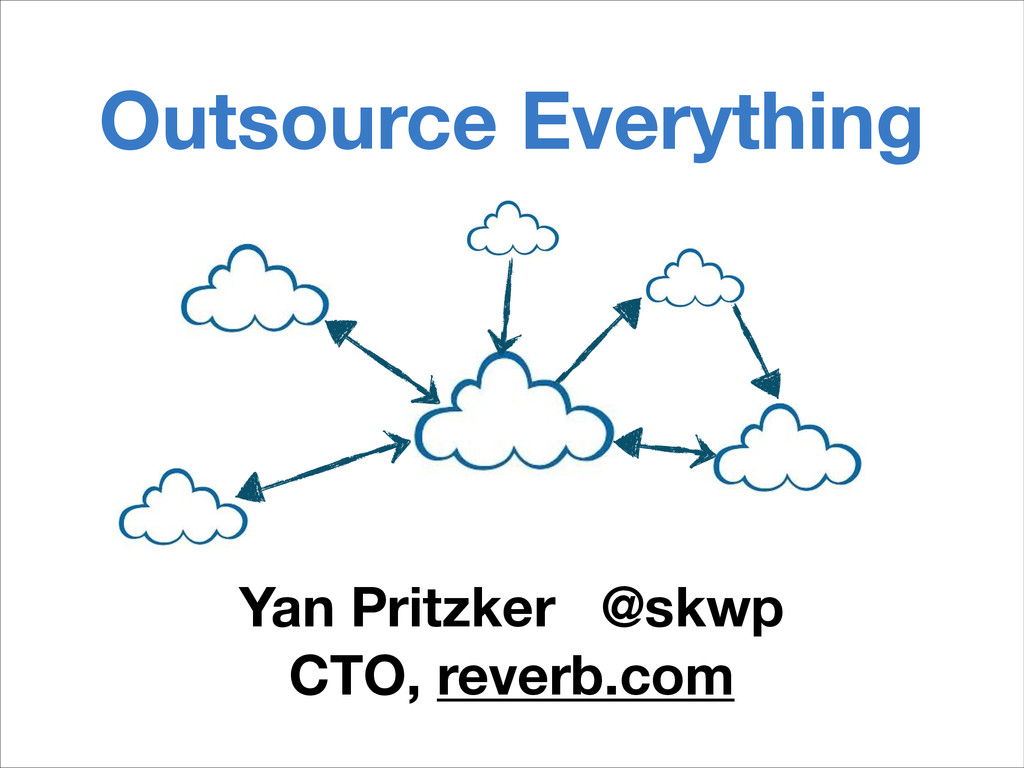 Outsource Everything Yan Pritzker @skwp CTO, re...