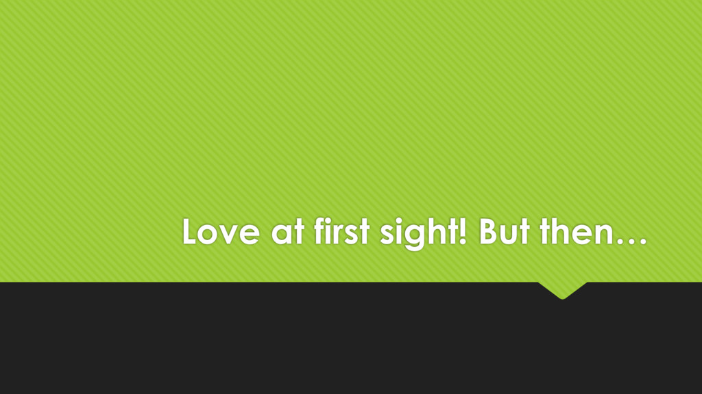 Love at first sight! But then…