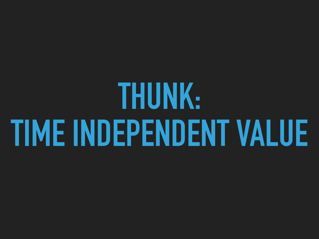 THUNK: TIME INDEPENDENT VALUE