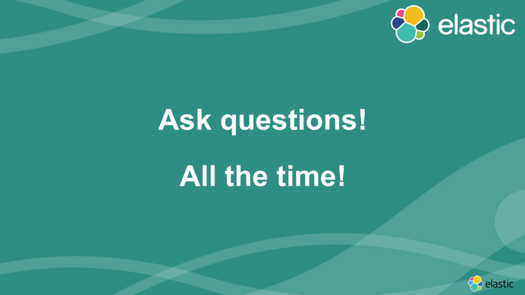 ‹#› Ask questions! All the time!