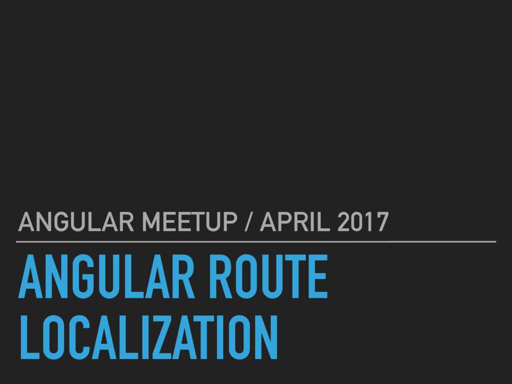 ANGULAR ROUTE LOCALIZATION ANGULAR MEETUP / APR...