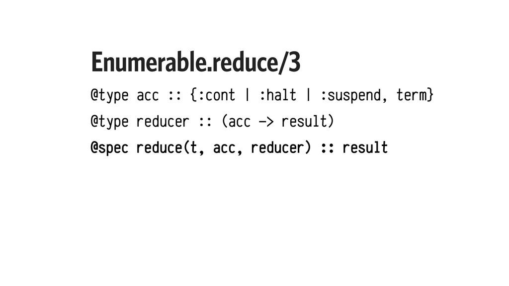 Enumerable.reduce/3 @type acc :: {:cont | :halt...