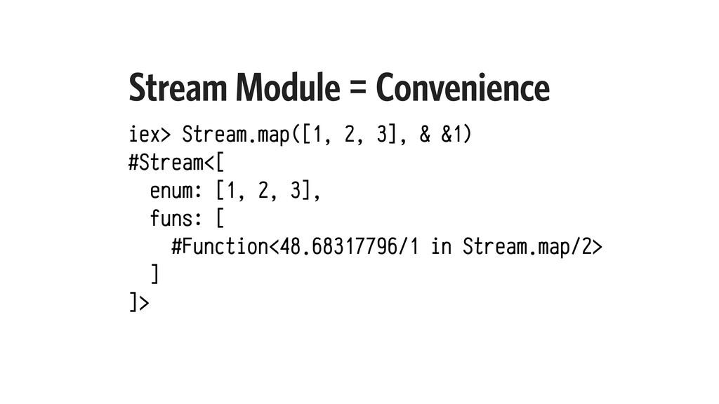 Stream Module = Convenience iex> Stream.map([1,...