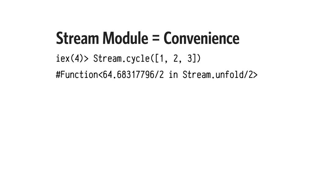Stream Module = Convenience iex(4)> Stream.cycl...