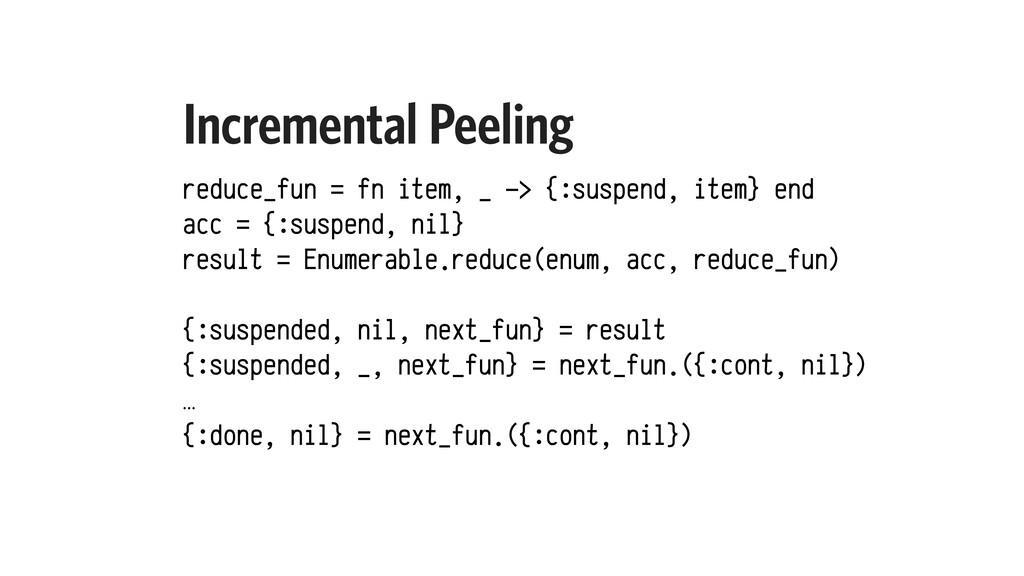 Incremental Peeling reduce_fun = fn item, _ -> ...