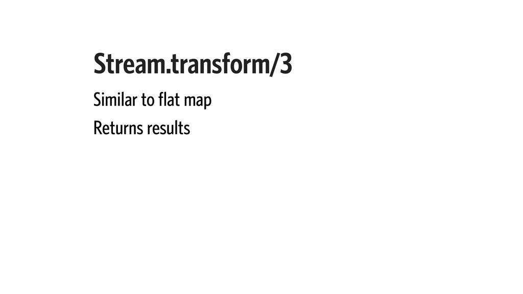 Stream.transform/3 Similar to flat map Returns ...