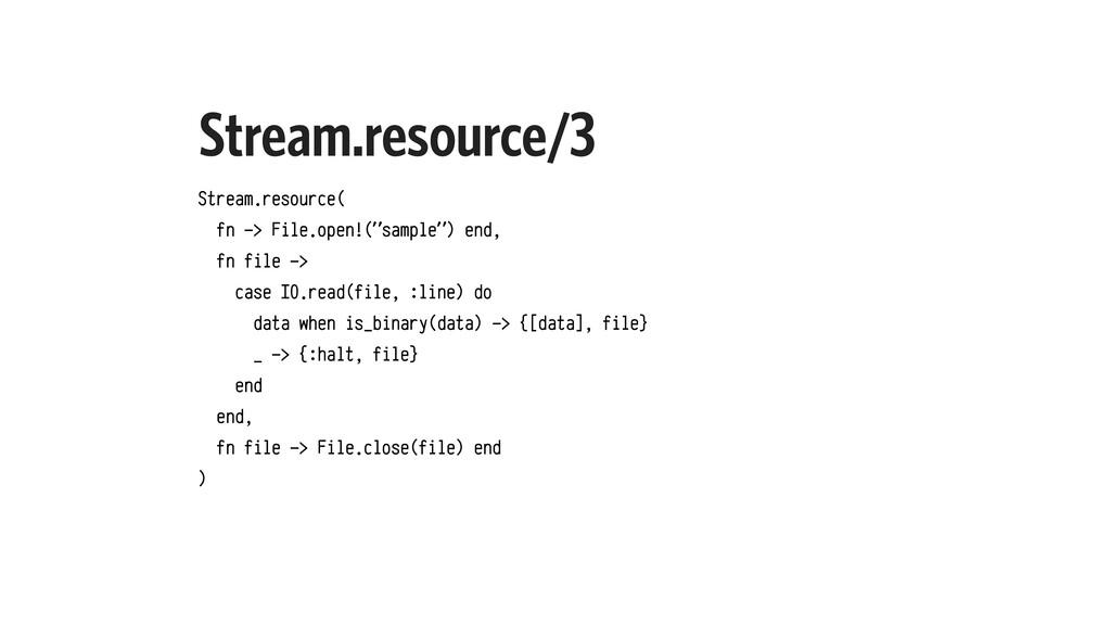 Stream.resource/3 Stream.resource( fn -> File.o...