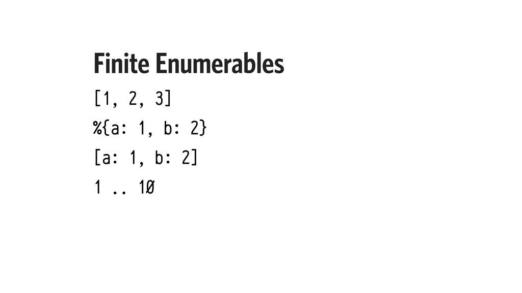Finite Enumerables [1, 2, 3] %{a: 1, b: 2} [a: ...