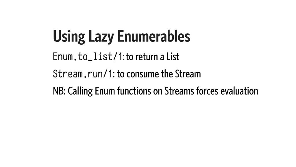 Using Lazy Enumerables Enum.to_list/1: to retur...