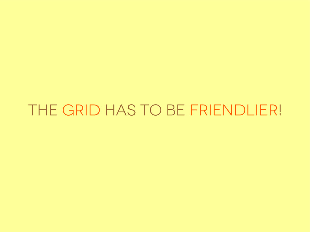 The Grid has to be friendlier!
