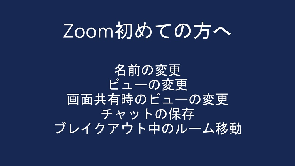 Zoom初めての方へ 名前の変更 ビューの変更 画面共有時のビューの変更 チャットの保存 ブレ...