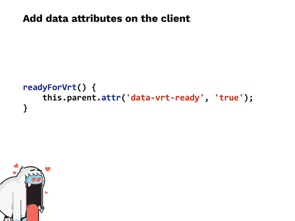 Add data attributes on the client readyForVrt()...