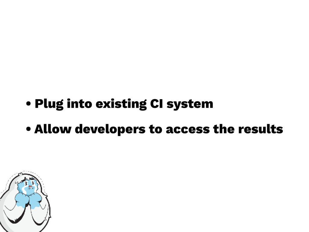 • Plug into existing CI system • Allow develope...