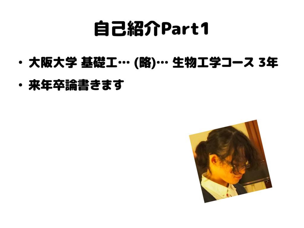 自己紹介Part1 ● 大阪大学 基礎工… (略)… 生物工学コース 3年 ● 来年卒論書きます