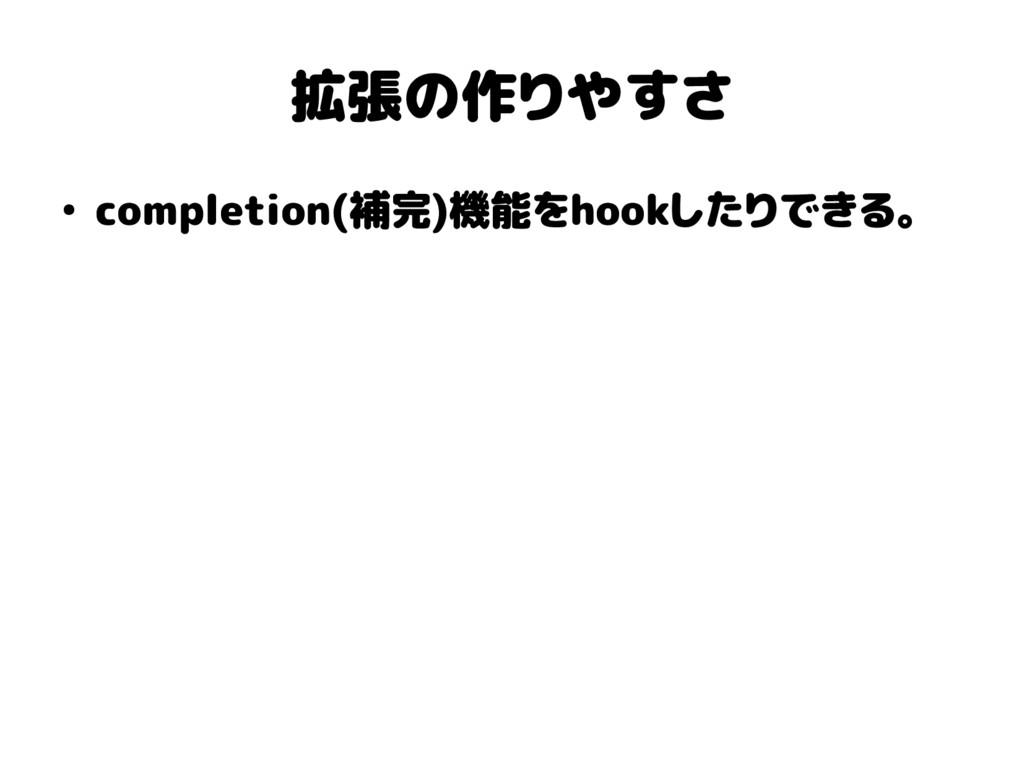 拡張の作りやすさ ● completion(補完)機能をhookしたりできる。