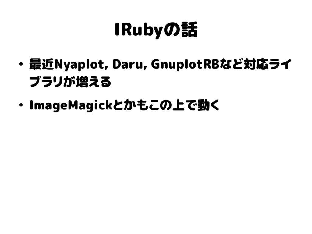 IRubyの話 ● 最近Nyaplot, Daru, GnuplotRBなど対応ライ ブラリが...