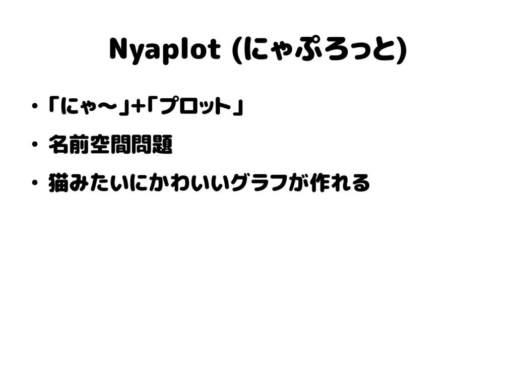 Nyaplot (にゃぷろっと) ● 「にゃ〜」+「プロット」 ● 名前空間問題 ● 猫みたい...
