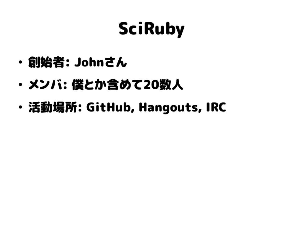 SciRuby ● 創始者: Johnさん ● メンバ: 僕とか含めて20数人 ● 活動場所:...