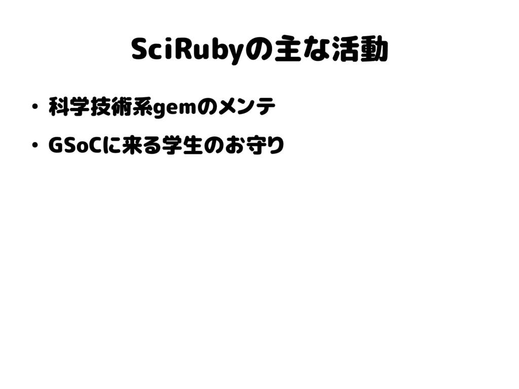 SciRubyの主な活動 ● 科学技術系gemのメンテ ● GSoCに来る学生のお守り
