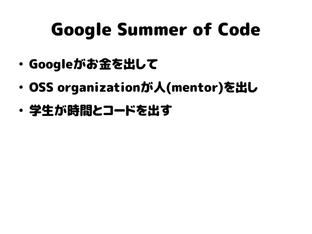 Google Summer of Code ● Googleがお金を出して ● OSS org...