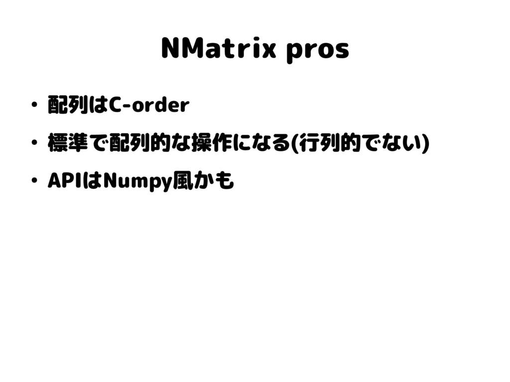 NMatrix pros ● 配列はC-order ● 標準で配列的な操作になる(行列的でない...
