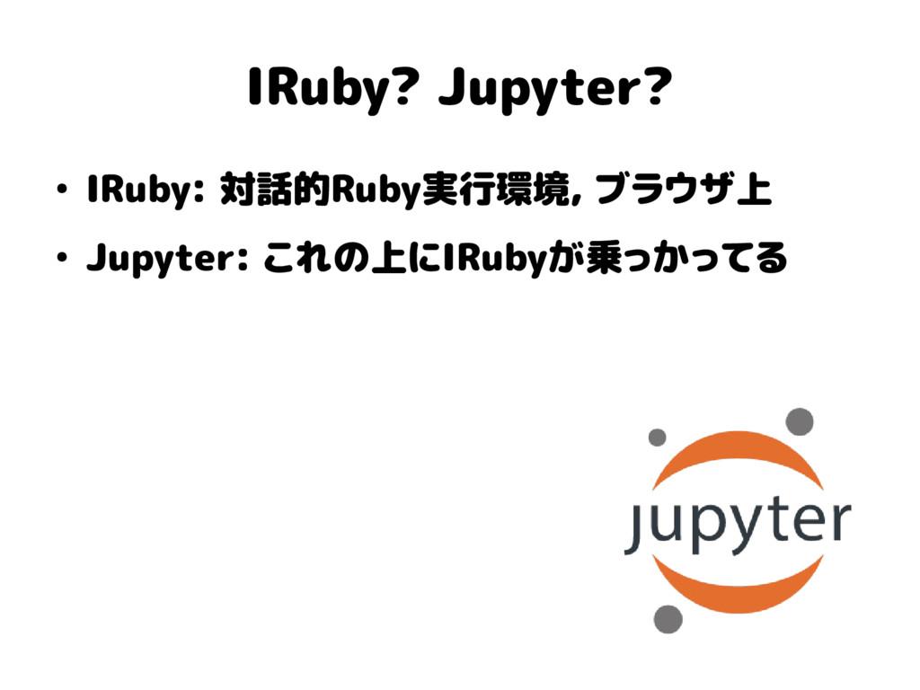 IRuby? Jupyter? ● IRuby: 対話的Ruby実行環境, ブラウザ上 ● J...