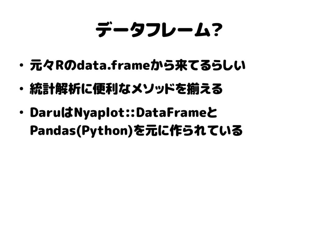 データフレーム? ● 元々Rのdata.frameから来てるらしい ● 統計解析に便利なメソッ...