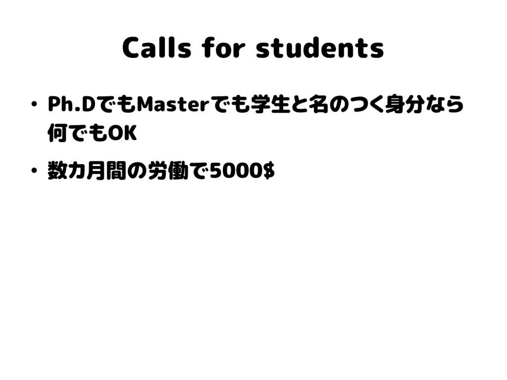 Calls for students ● Ph.DでもMasterでも学生と名のつく身分なら ...