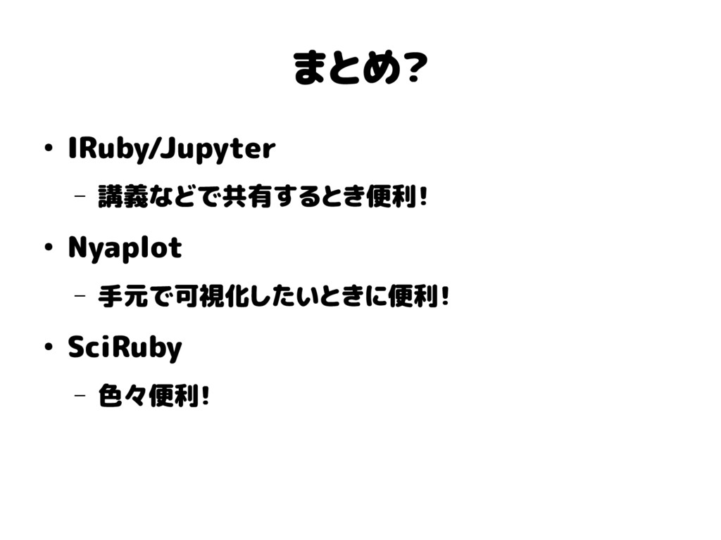 まとめ? ● IRuby/Jupyter – 講義などで共有するとき便利! ● Nyaplot...