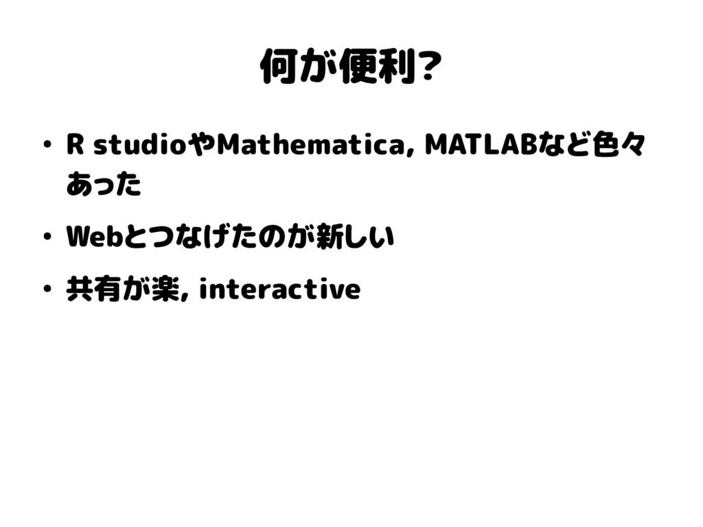 何が便利? ● R studioやMathematica, MATLABなど色々 あった ● ...