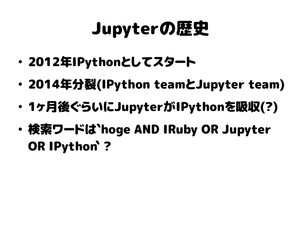 Jupyterの歴史 ● 2012年IPythonとしてスタート ● 2014年分裂(IPyt...