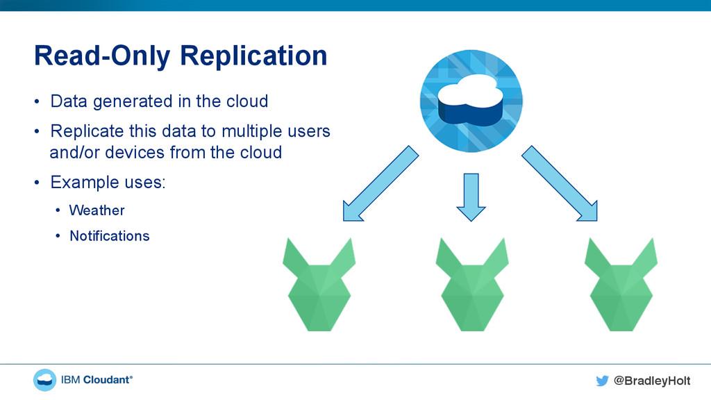 @BradleyHolt! Read-Only Replication • Data gen...