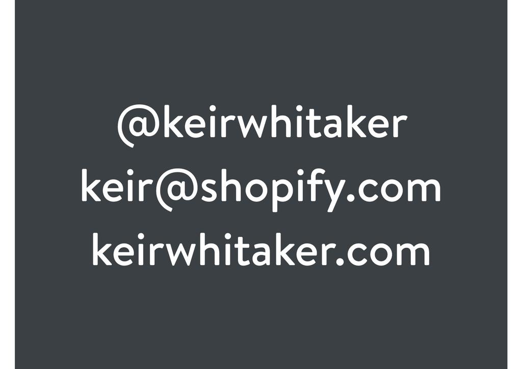 @keirwhitaker keir@shopify.com keirwhitaker.com