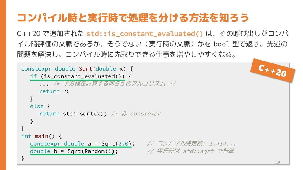 C++20 で追加された std::is_constant_evaluated() は、その呼...