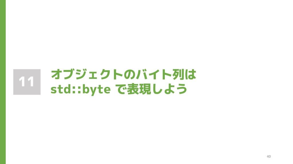 オブジェクトのバイト列は std::byte で表現しよう 11 40