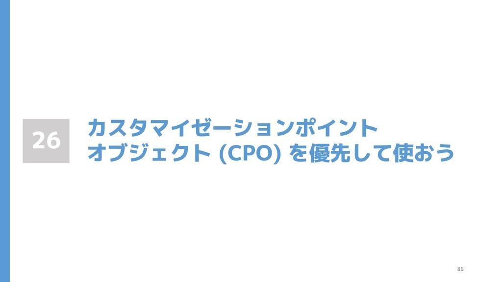 カスタマイゼーションポイント オブジェクト (CPO) を優先して使おう 26 86