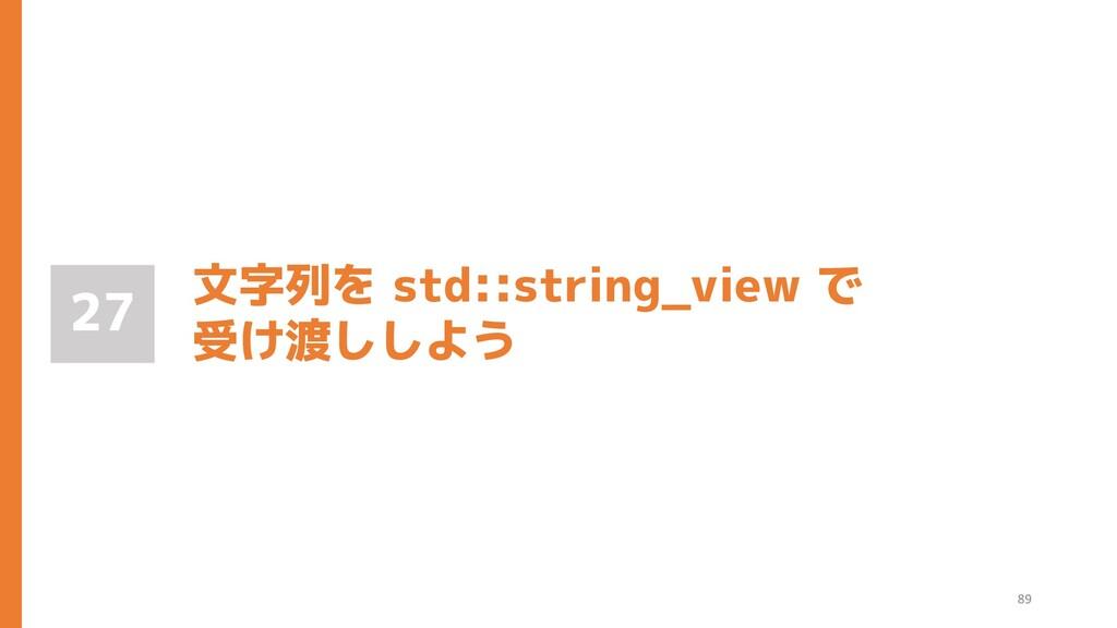 文字列を std::string_view で 受け渡ししよう 27 89