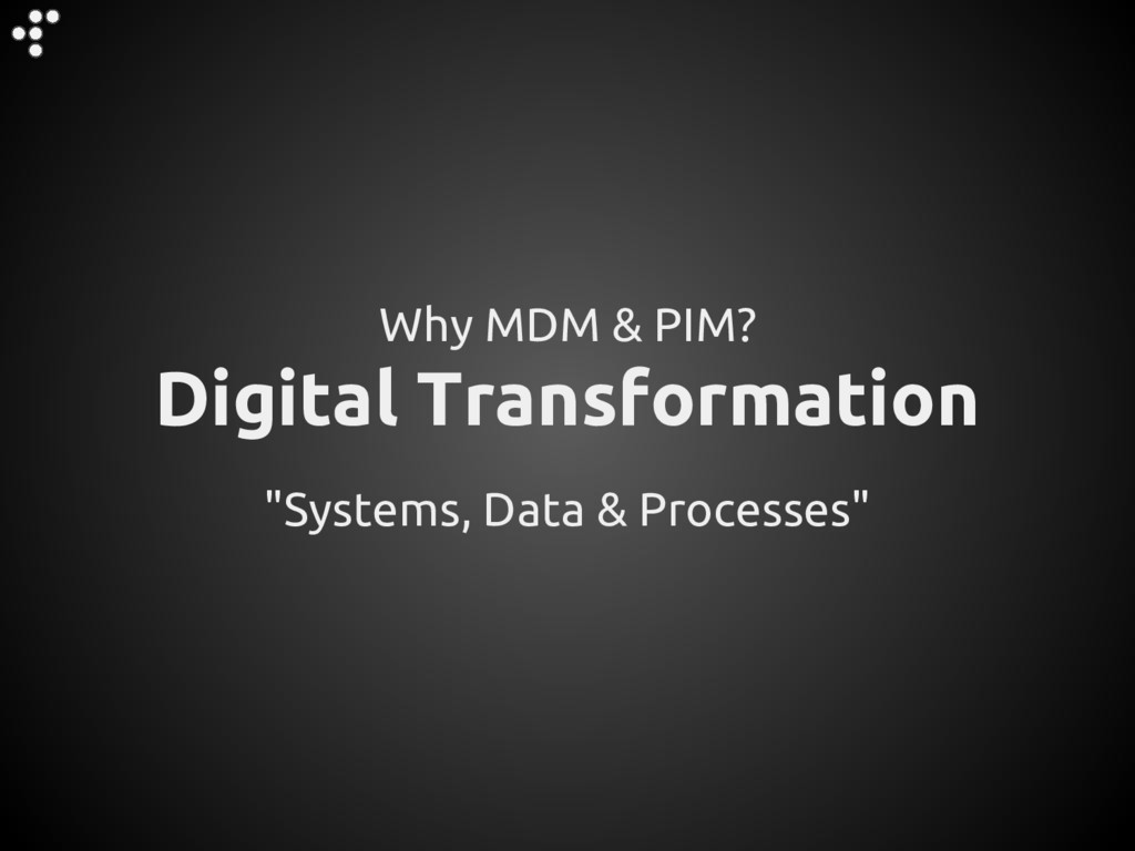 """Systems, Data & Processes"" Why MDM & PIM? Digi..."
