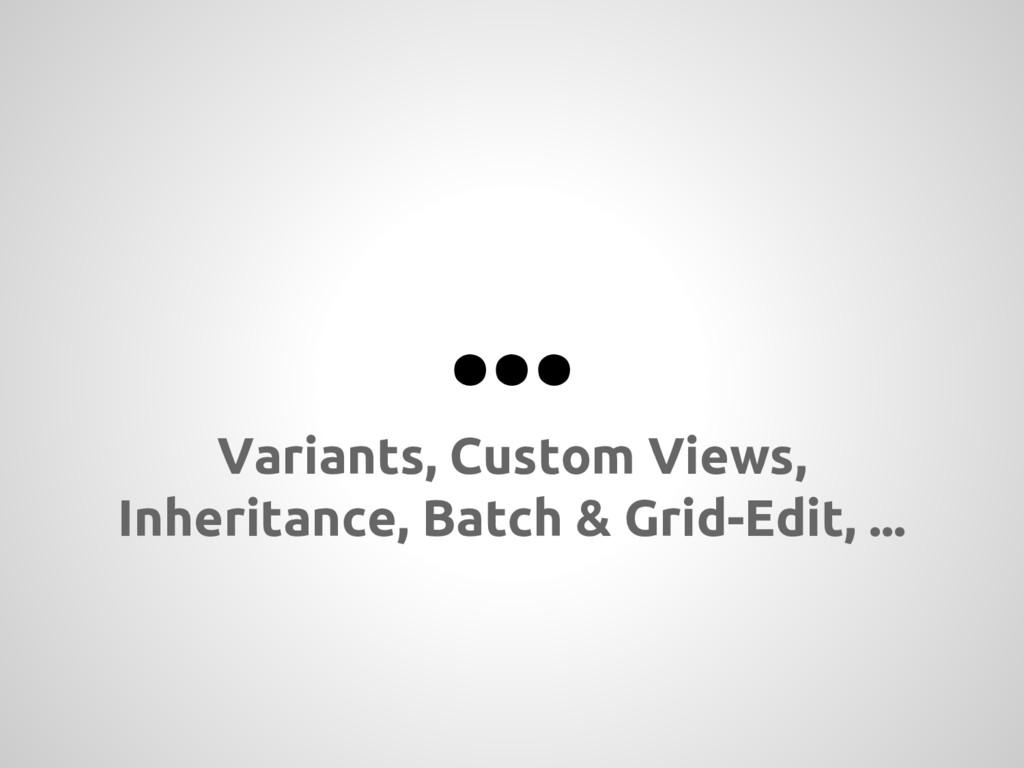 ... Variants, Custom Views, Inheritance, Batch ...