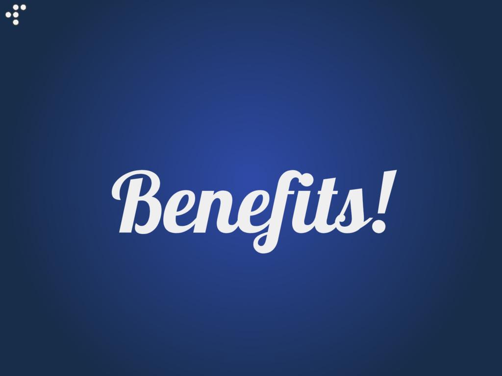 Benefits!