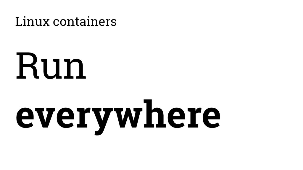 Linux containers Run everywhere