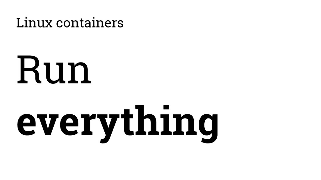 Linux containers Run everything