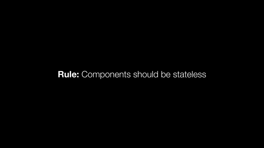 Rule: Components should be stateless