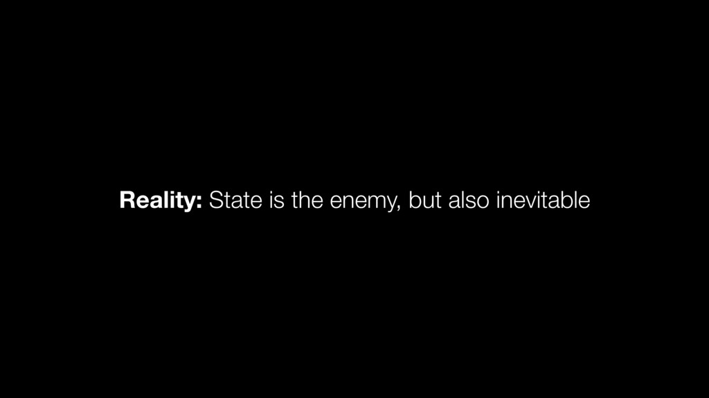 Reality: State is the enemy, but also inevitable
